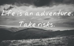Life is an adventure. Take risks.
